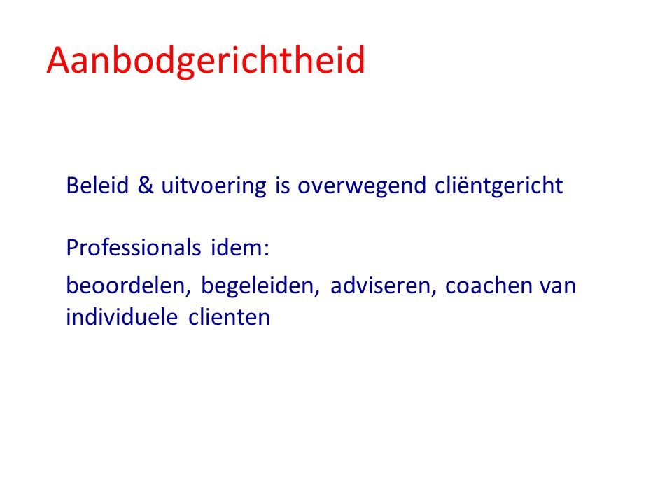Aanbodgerichtheid Beleid & uitvoering is overwegend cliëntgericht Professionals idem: beoordelen, begeleiden, adviseren, coachen van individuele clienten