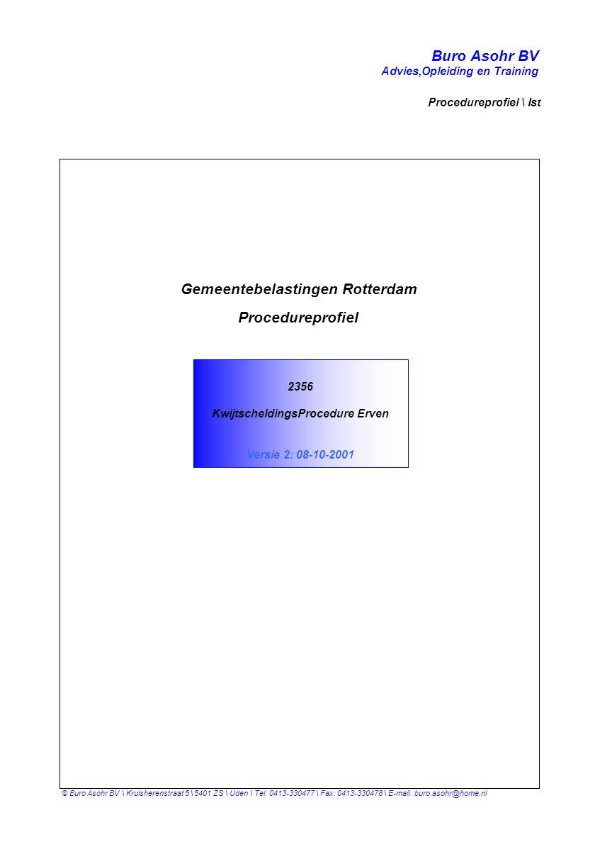 Buro Asohr BV Advies,Opleiding en Training Procedureprofiel \ Ist © Buro Asohr BV \ Kruisherenstraat 5 \ 5401 ZS \ Uden \ Tel: 0413-330477 \ Fax: 0413-330478 \ E-mail: buro.asohr@home.nl 2356 KwijtscheldingsProcedure Erven Versie 2: 08-10-2001 Gemeentebelastingen Rotterdam Procedureprofiel