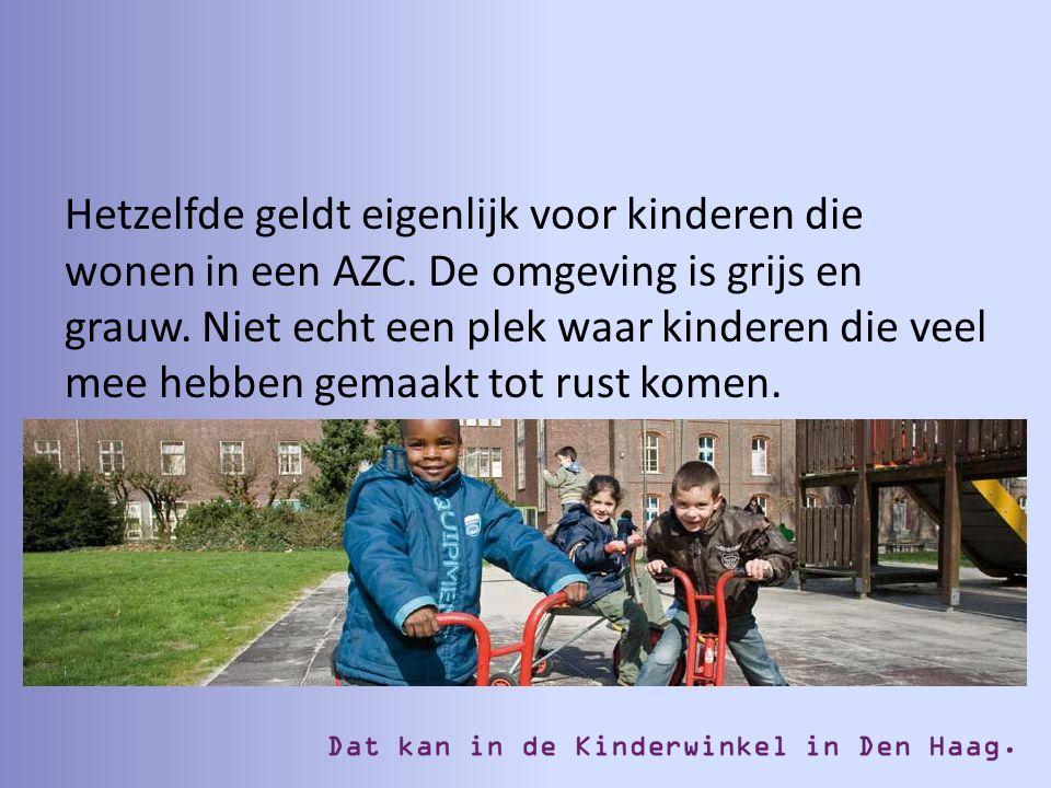 Hetzelfde geldt eigenlijk voor kinderen die wonen in een AZC. De omgeving is grijs en grauw. Niet echt een plek waar kinderen die veel mee hebben gema