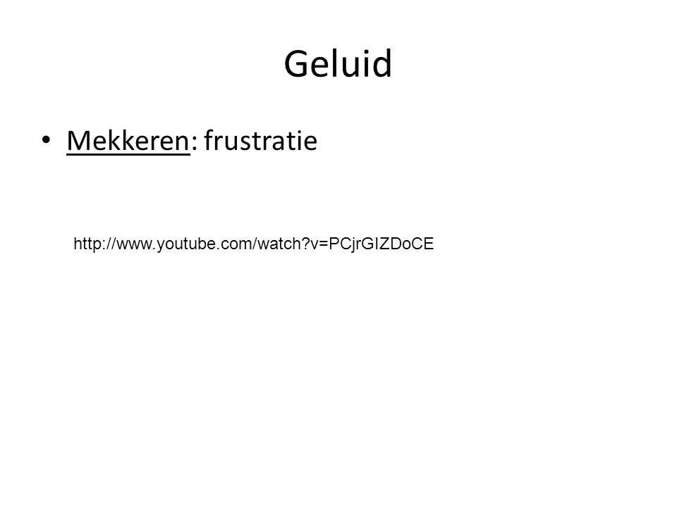 Geluid Mekkeren: frustratie http://www.youtube.com/watch?v=PCjrGIZDoCE