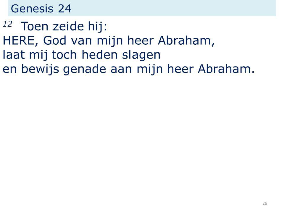 Genesis 24 12 Toen zeide hij: HERE, God van mijn heer Abraham, laat mij toch heden slagen en bewijs genade aan mijn heer Abraham.