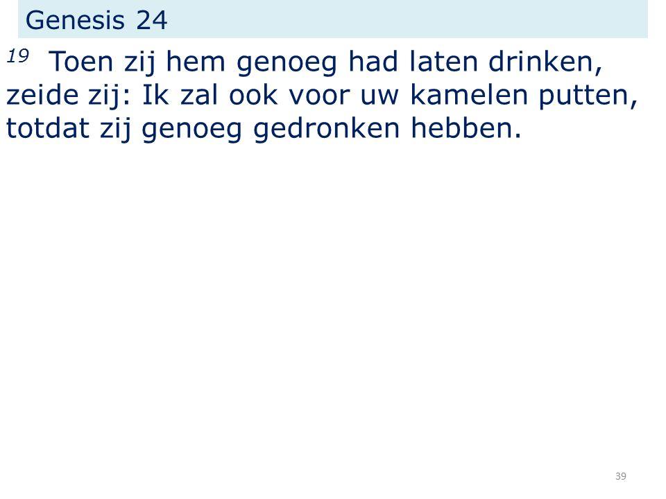 Genesis 24 19 Toen zij hem genoeg had laten drinken, zeide zij: Ik zal ook voor uw kamelen putten, totdat zij genoeg gedronken hebben.