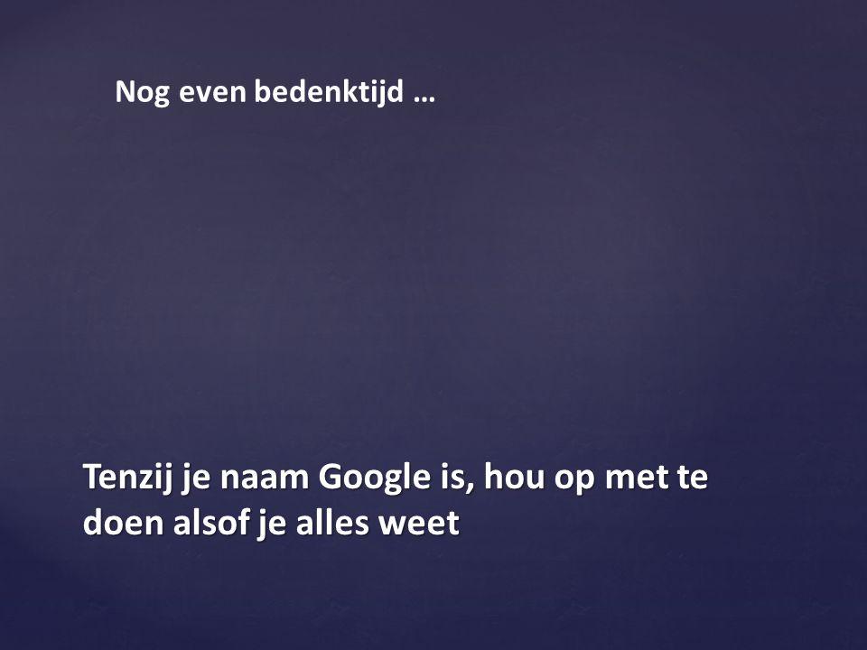 Tenzij je naam Google is, hou op met te doen alsof je alles weet Nog even bedenktijd …