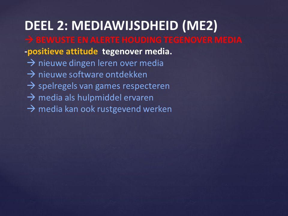 DEEL 2: MEDIAWIJSDHEID (ME2)  BEWUSTE EN ALERTE HOUDING TEGENOVER MEDIA -positieve attitude tegenover media.  nieuwe dingen leren over media  nieuw