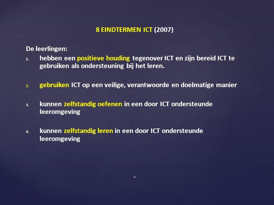 8 EINDTERMEN ICT (2007) De leerlingen: 1. 1. hebben een positieve houding tegenover ICT en zijn bereid ICT te gebruiken als ondersteuning bij het lere