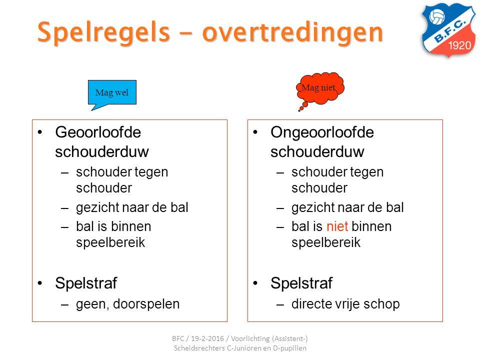 Spelregels - overtredingen Geoorloofde schouderduw –schouder tegen schouder –gezicht naar de bal –bal is binnen speelbereik Spelstraf –geen, doorspele