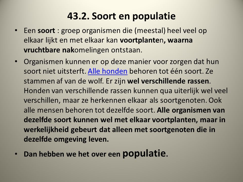 43.2. Soort en populatie Een soort : groep organismen die (meestal) heel veel op elkaar lijkt en met elkaar kan voortplanten, waarna vruchtbare nakome