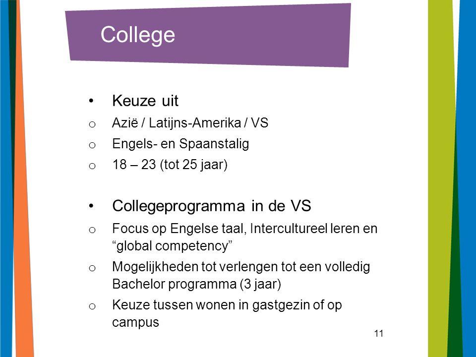 11 College Keuze uit o Azië / Latijns-Amerika / VS o Engels- en Spaanstalig o 18 – 23 (tot 25 jaar) Collegeprogramma in de VS o Focus op Engelse taal, Intercultureel leren en global competency o Mogelijkheden tot verlengen tot een volledig Bachelor programma (3 jaar) o Keuze tussen wonen in gastgezin of op campus