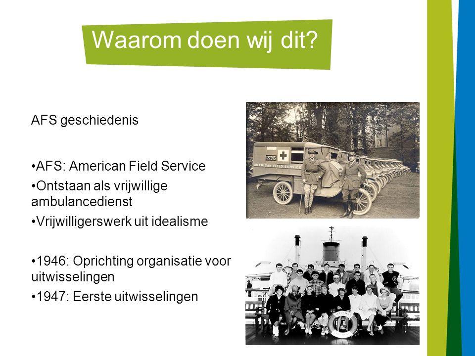 4 AFS geschiedenis AFS: American Field Service Ontstaan als vrijwillige ambulancedienst Vrijwilligerswerk uit idealisme 1946: Oprichting organisatie voor uitwisselingen 1947: Eerste uitwisselingen Waarom doen wij dit?