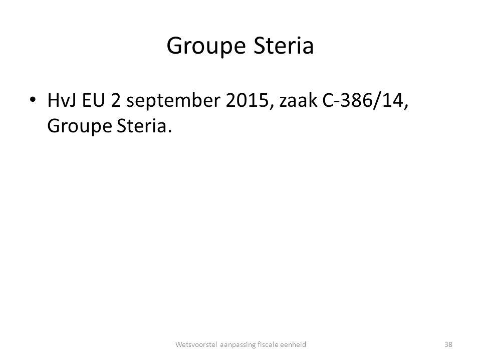 Groupe Steria HvJ EU 2 september 2015, zaak C-386/14, Groupe Steria. Wetsvoorstel aanpassing fiscale eenheid38