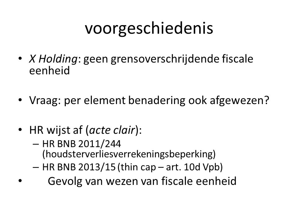 voorgeschiedenis X Holding: geen grensoverschrijdende fiscale eenheid Vraag: per element benadering ook afgewezen? HR wijst af (acte clair): – HR BNB