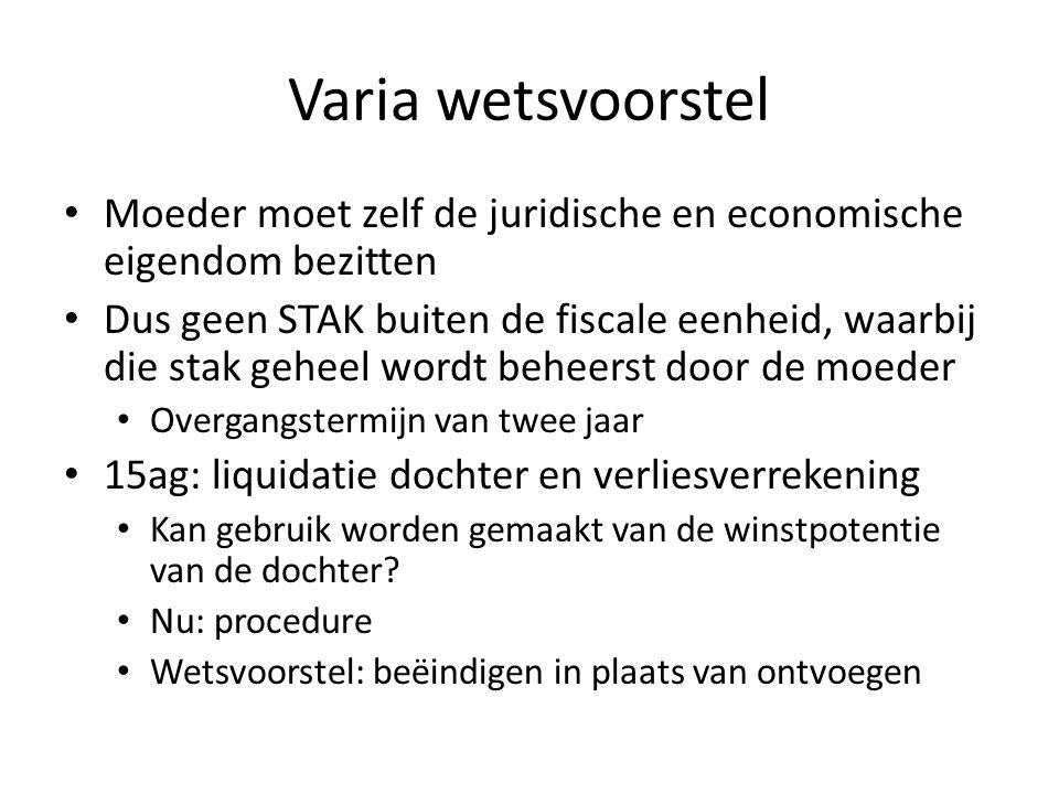 Varia wetsvoorstel Moeder moet zelf de juridische en economische eigendom bezitten Dus geen STAK buiten de fiscale eenheid, waarbij die stak geheel wo