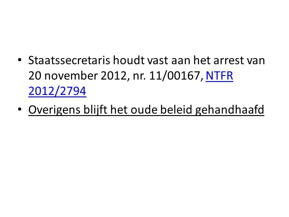 Staatssecretaris houdt vast aan het arrest van 20 november 2012, nr. 11/00167, NTFR 2012/2794NTFR 2012/2794 Overigens blijft het oude beleid gehandhaa
