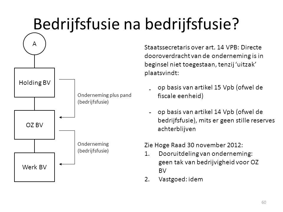 Onderneming plus pand (bedrijfsfusie) Bedrijfsfusie na bedrijfsfusie? A Holding BV Werk BV OZ BV Staatssecretaris over art. 14 VPB: Directe dooroverdr