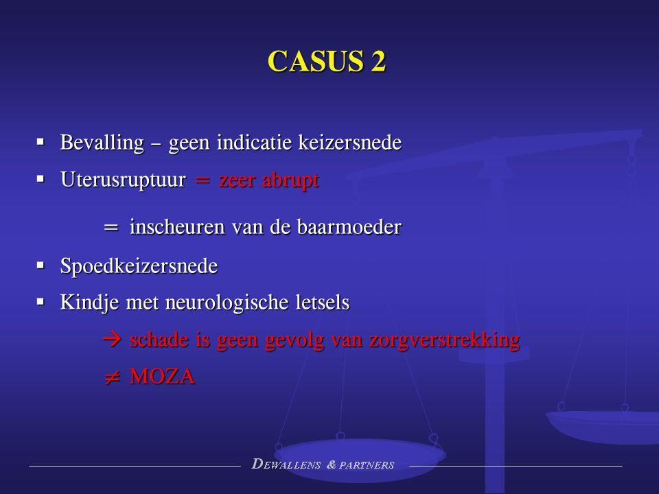 CASUS 2  Bevalling – geen indicatie keizersnede  Uterusruptuur = zeer abrupt = inscheuren van de baarmoeder  Spoedkeizersnede  Kindje met neurologische letsels  schade is geen gevolg van zorgverstrekking ≠ MOZA