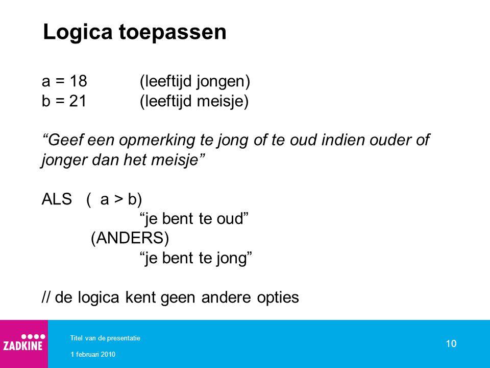 1 februari 2010 Titel van de presentatie 10 Logica toepassen a = 18(leeftijd jongen) b = 21(leeftijd meisje) Geef een opmerking te jong of te oud indien ouder of jonger dan het meisje ALS ( a > b) je bent te oud (ANDERS) je bent te jong // de logica kent geen andere opties