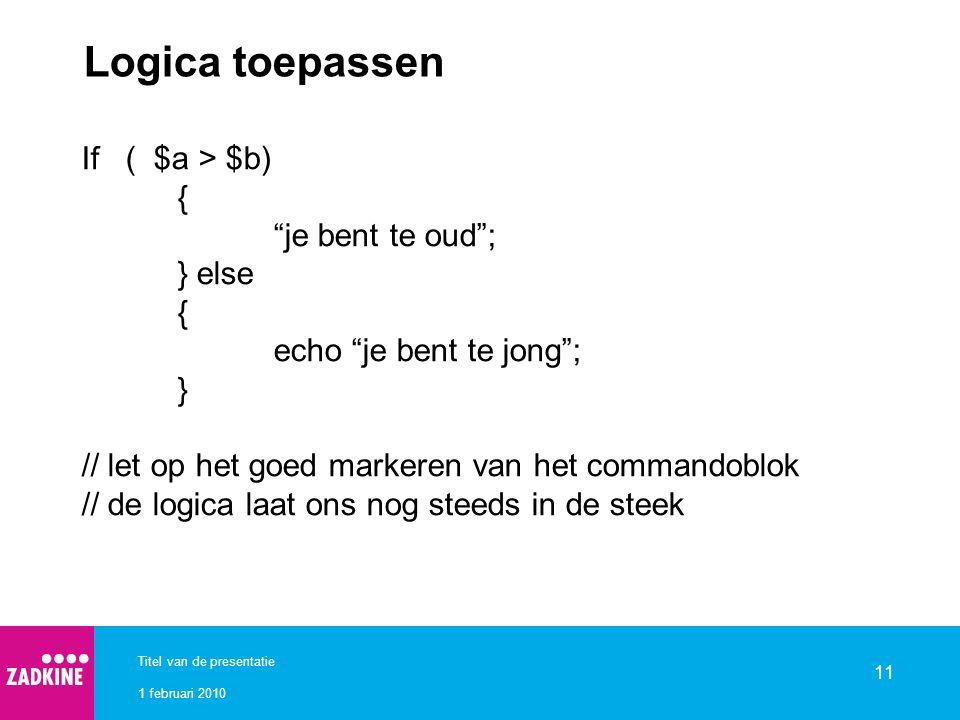 1 februari 2010 Titel van de presentatie 11 Logica toepassen If ( $a > $b) { je bent te oud ; } else { echo je bent te jong ; } // let op het goed markeren van het commandoblok // de logica laat ons nog steeds in de steek
