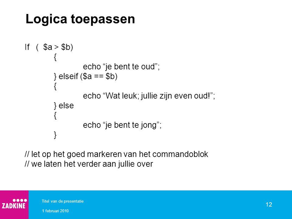 """1 februari 2010 Titel van de presentatie 12 Logica toepassen If ( $a > $b) { echo """"je bent te oud""""; } elseif ($a == $b) { echo """"Wat leuk; jullie zijn"""