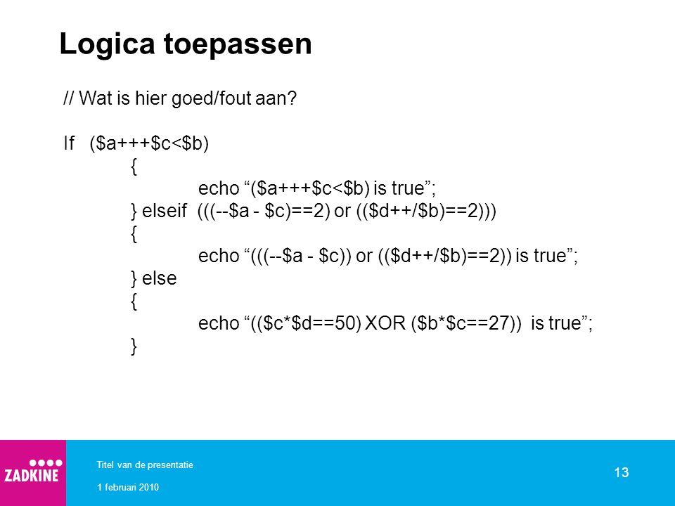 """1 februari 2010 Titel van de presentatie 13 Logica toepassen // Wat is hier goed/fout aan? If ($a+++$c<$b) { echo """"($a+++$c<$b) is true""""; } elseif ((("""