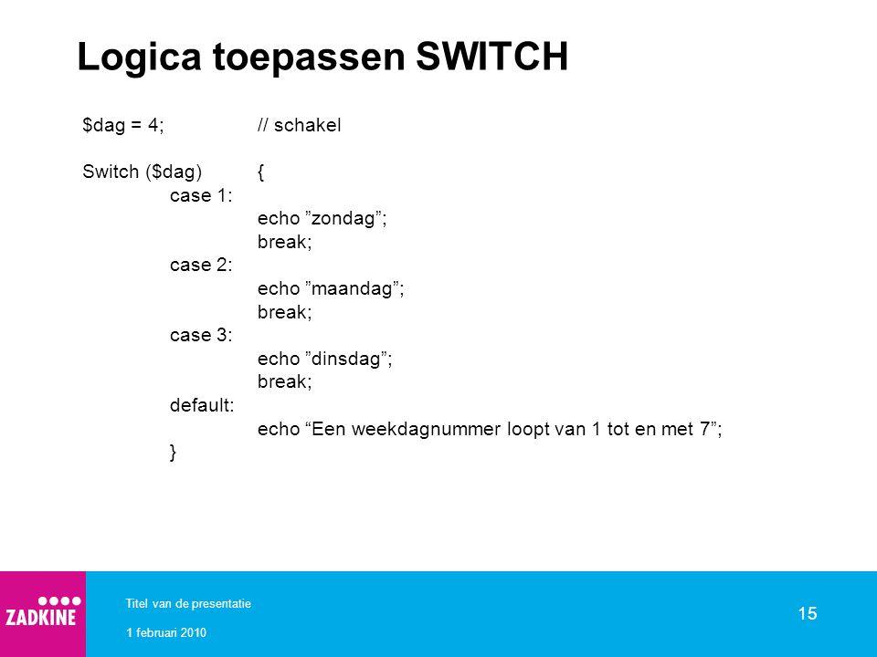 """1 februari 2010 Titel van de presentatie 15 Logica toepassen SWITCH $dag = 4;// schakel Switch ($dag){ case 1: echo """"zondag""""; break; case 2: echo """"maa"""