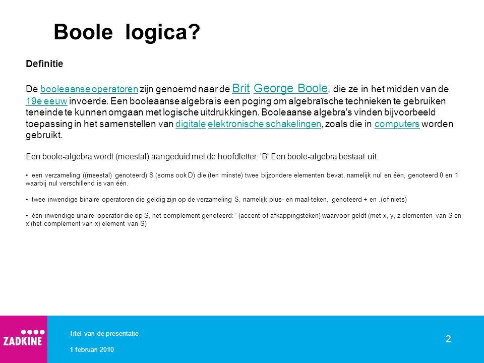 1 februari 2010 Titel van de presentatie 2 Boole logica? Definitie De booleaanse operatoren zijn genoemd naar de Brit George Boole, die ze in het midd