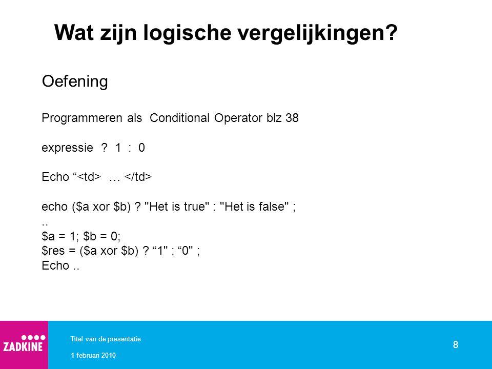 1 februari 2010 Titel van de presentatie 8 Wat zijn logische vergelijkingen? Oefening Programmeren als Conditional Operator blz 38 expressie ? 1 : 0 E