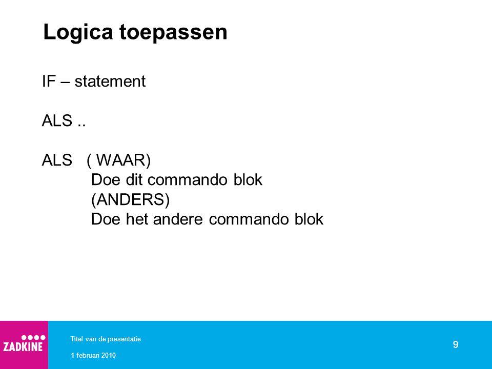 1 februari 2010 Titel van de presentatie 9 Logica toepassen IF – statement ALS.. ALS ( WAAR) Doe dit commando blok (ANDERS) Doe het andere commando bl