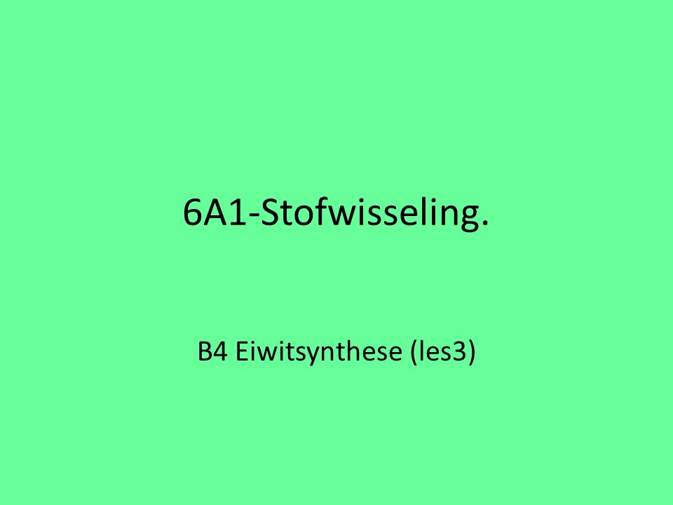 6A1-Stofwisseling. B4 Eiwitsynthese (les3)