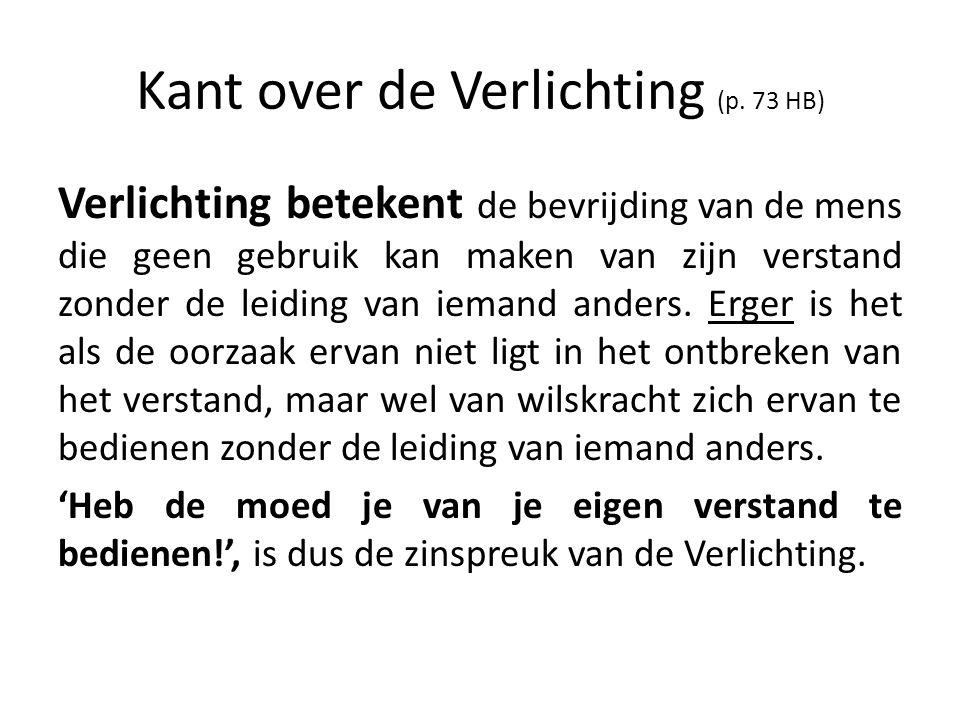 Kant over de Verlichting (p. 73 HB) Verlichting betekent de bevrijding van de mens die geen gebruik kan maken van zijn verstand zonder de leiding van