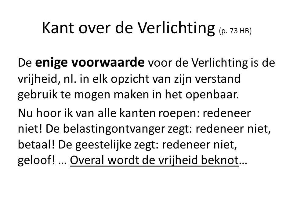 Kant over de Verlichting (p. 73 HB) De enige voorwaarde voor de Verlichting is de vrijheid, nl. in elk opzicht van zijn verstand gebruik te mogen make
