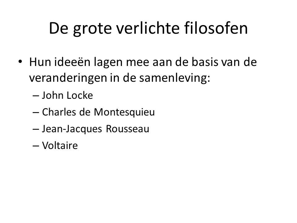 De grote verlichte filosofen Hun ideeën lagen mee aan de basis van de veranderingen in de samenleving: – John Locke – Charles de Montesquieu – Jean-Ja