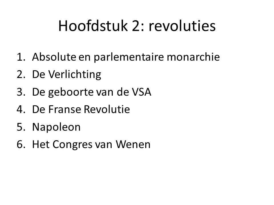 Hoofdstuk 2: revoluties 1.Absolute en parlementaire monarchie 2.De Verlichting 3.De geboorte van de VSA 4.De Franse Revolutie 5.Napoleon 6.Het Congres