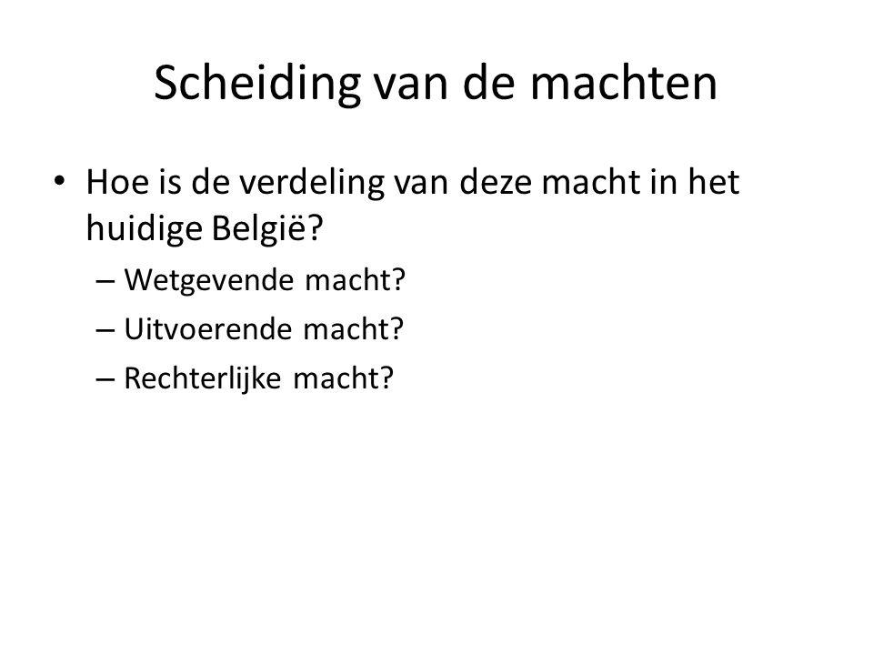 Scheiding van de machten Hoe is de verdeling van deze macht in het huidige België? – Wetgevende macht? – Uitvoerende macht? – Rechterlijke macht?