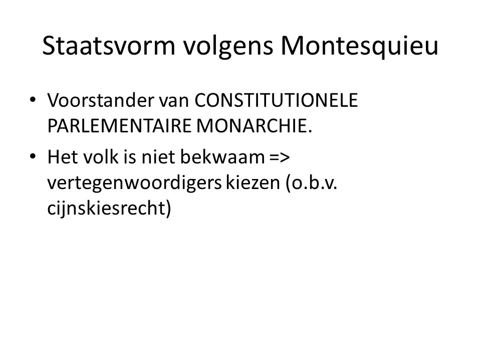 Staatsvorm volgens Montesquieu Voorstander van CONSTITUTIONELE PARLEMENTAIRE MONARCHIE. Het volk is niet bekwaam => vertegenwoordigers kiezen (o.b.v.