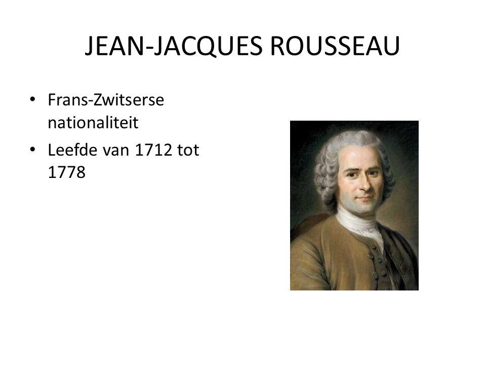 JEAN-JACQUES ROUSSEAU Frans-Zwitserse nationaliteit Leefde van 1712 tot 1778