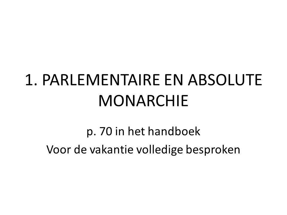 1. PARLEMENTAIRE EN ABSOLUTE MONARCHIE p. 70 in het handboek Voor de vakantie volledige besproken