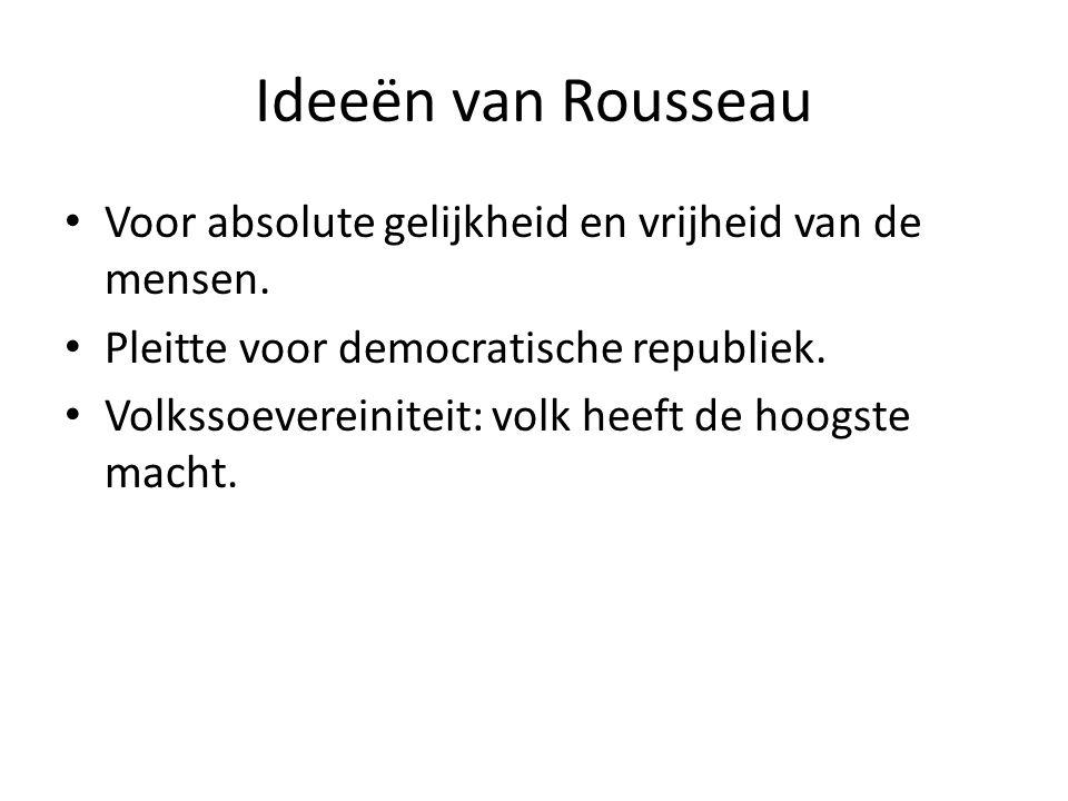 Ideeën van Rousseau Voor absolute gelijkheid en vrijheid van de mensen. Pleitte voor democratische republiek. Volkssoevereiniteit: volk heeft de hoogs