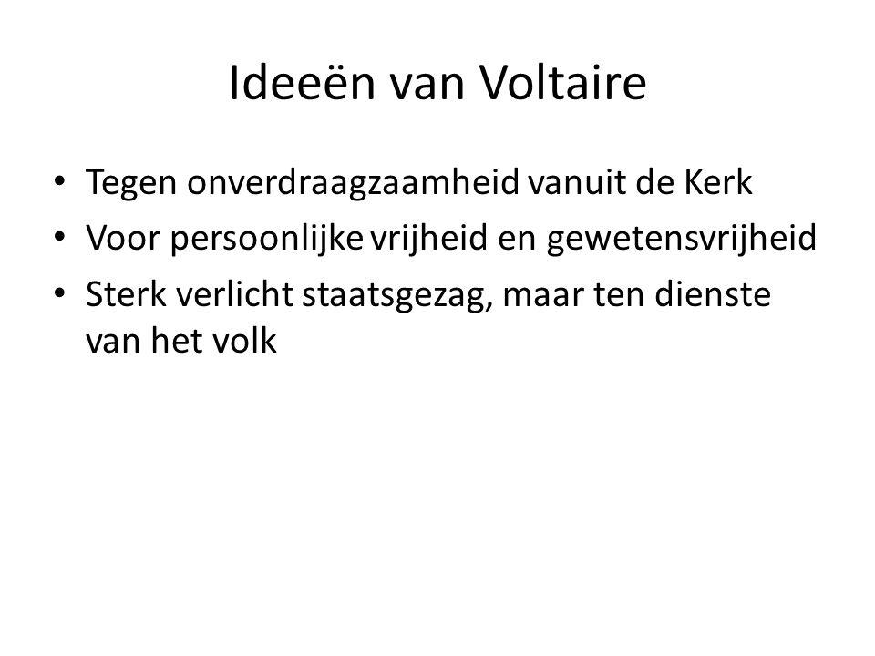 Ideeën van Voltaire Tegen onverdraagzaamheid vanuit de Kerk Voor persoonlijke vrijheid en gewetensvrijheid Sterk verlicht staatsgezag, maar ten dienst