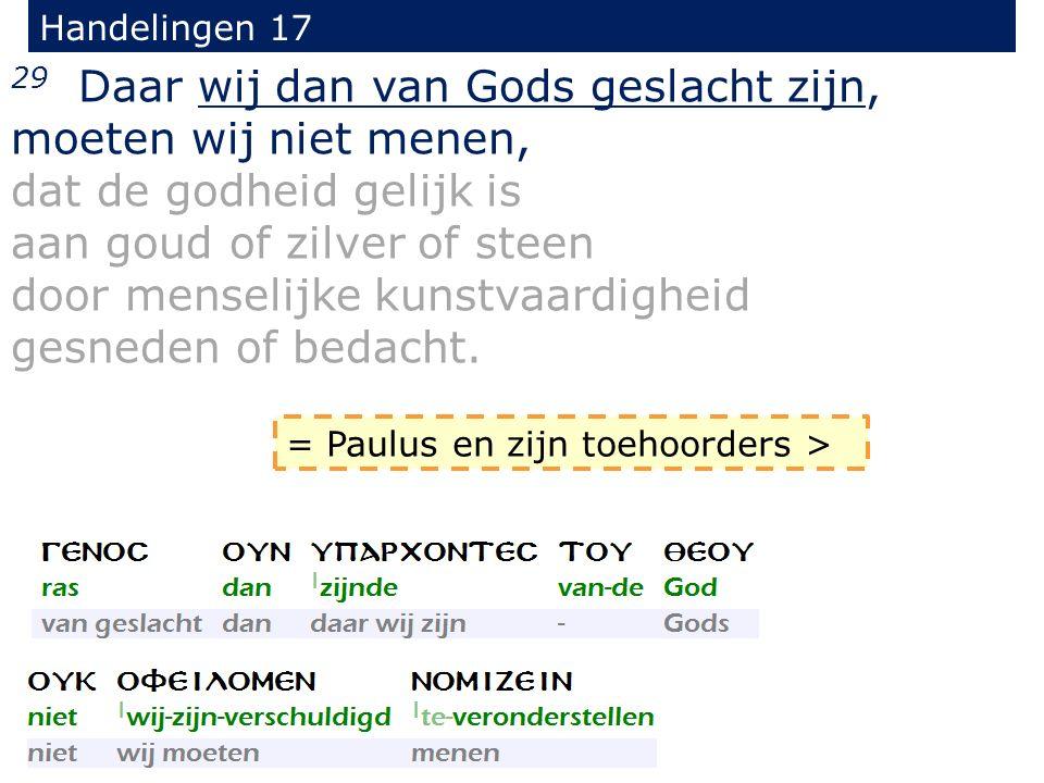 Handelingen 17 29 Daar wij dan van Gods geslacht zijn, moeten wij niet menen, dat de godheid gelijk is aan goud of zilver of steen door menselijke kunstvaardigheid gesneden of bedacht.