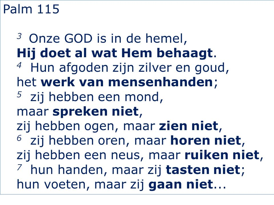 Palm 115 3 Onze GOD is in de hemel, Hij doet al wat Hem behaagt.