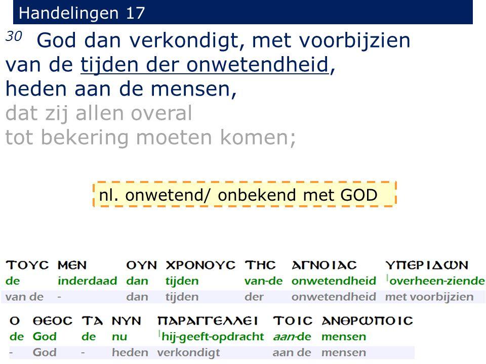 Handelingen 17 30 God dan verkondigt, met voorbijzien van de tijden der onwetendheid, heden aan de mensen, dat zij allen overal tot bekering moeten komen; nl.