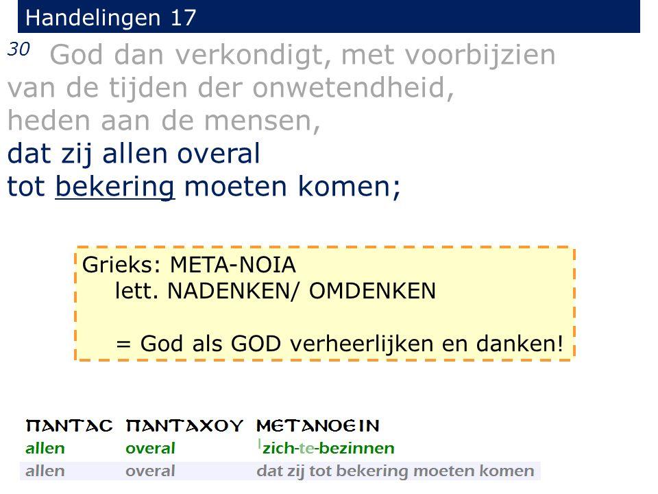 Handelingen 17 30 God dan verkondigt, met voorbijzien van de tijden der onwetendheid, heden aan de mensen, dat zij allen overal tot bekering moeten komen; Grieks: META-NOIA lett.