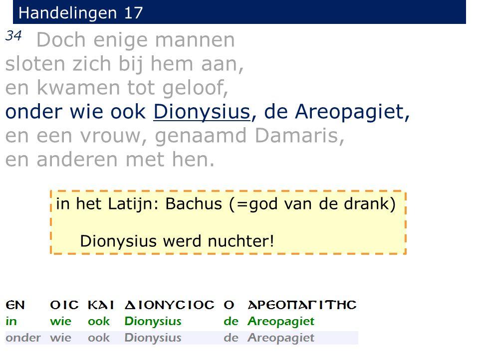Handelingen 17 34 Doch enige mannen sloten zich bij hem aan, en kwamen tot geloof, onder wie ook Dionysius, de Areopagiet, en een vrouw, genaamd Damaris, en anderen met hen.