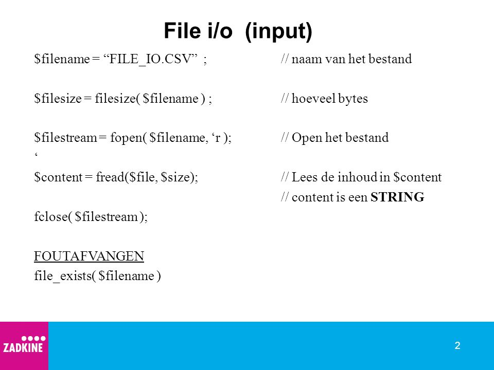 2 File i/o (input) $filename = FILE_IO.CSV ;// naam van het bestand $filesize = filesize( $filename ) ;// hoeveel bytes $filestream = fopen( $filename, 'r );// Open het bestand ' $content = fread($file, $size);// Lees de inhoud in $content // content is een STRING fclose( $filestream ); FOUTAFVANGEN file_exists( $filename )