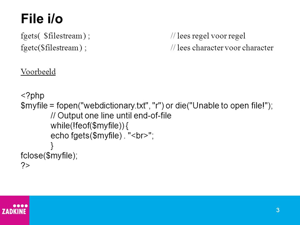 3 File i/o fgets( $filestream ) ;// lees regel voor regel fgetc($filestream ) ;// lees character voor character Voorbeeld