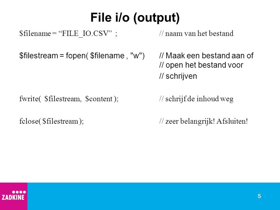 5 File i/o (output) $filename = FILE_IO.CSV ;// naam van het bestand $filestream = fopen( $filename, w ) // Maak een bestand aan of // open het bestand voor // schrijven fwrite( $filestream, $content );// schrijf de inhoud weg fclose( $filestream );// zeer belangrijk.