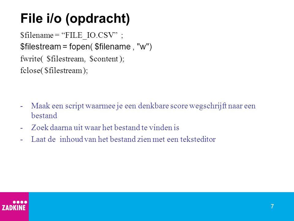7 File i/o (opdracht) $filename = FILE_IO.CSV ; $filestream = fopen( $filename, w ) fwrite( $filestream, $content ); fclose( $filestream ); -Maak een script waarmee je een denkbare score wegschrijft naar een bestand -Zoek daarna uit waar het bestand te vinden is -Laat de inhoud van het bestand zien met een teksteditor