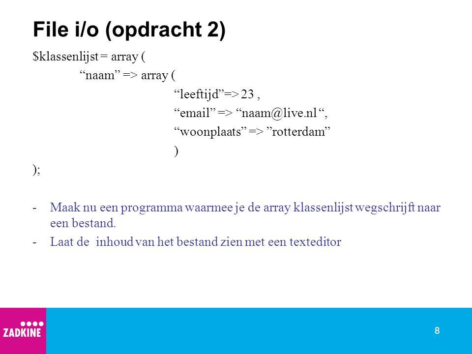 8 File i/o (opdracht 2) $klassenlijst = array ( naam => array ( leeftijd => 23, email => naam@live.nl , woonplaats => rotterdam ) ); -Maak nu een programma waarmee je de array klassenlijst wegschrijft naar een bestand.