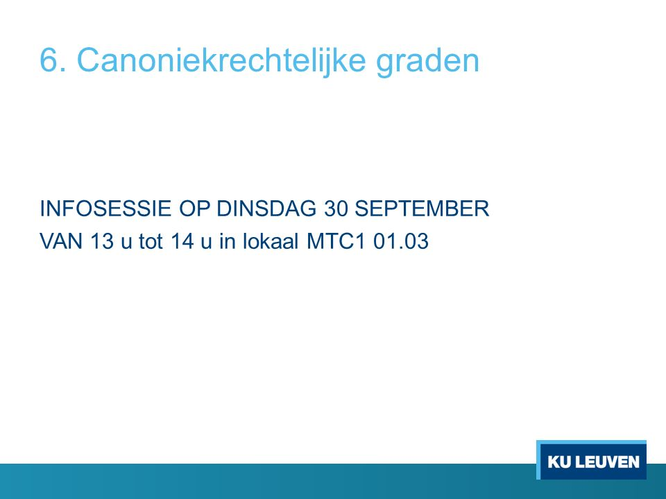 6. Canoniekrechtelijke graden INFOSESSIE OP DINSDAG 30 SEPTEMBER VAN 13 u tot 14 u in lokaal MTC1 01.03