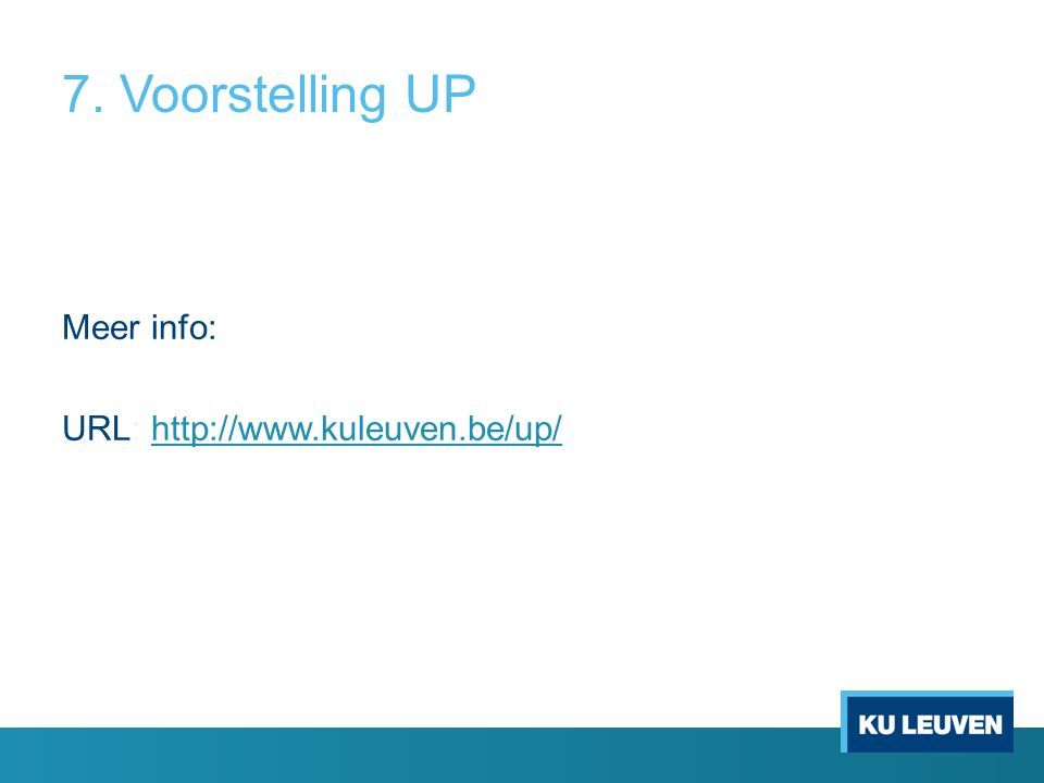 7. Voorstelling UP Meer info: URL: http://www.kuleuven.be/up/http://www.kuleuven.be/up/